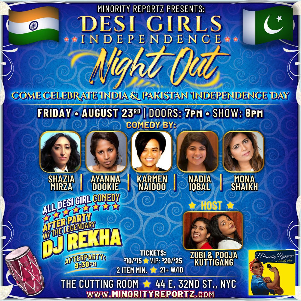 MINORITY REPORTZ presents DESI GIRLS INDEPENDENCE NIGHT OUT COMEDY SHOW WITH HOSTS ZUBI & POOJA (Kuttigang), SHAZIA MIRZA (BBC), AYANNA DOOKIE (Gotham Live), MONA SHAIKH (Producer of Minority Reportz) FOLLOWED BY DJ/Dancing with the Legendary DJ Rekha!